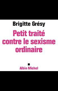 Petit Traite Contre Le Sexisme Ordinaire Brigitte Gresy Base De Donnees Culturelles